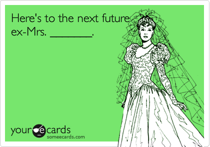 Here's to the next futureex-Mrs. _______.