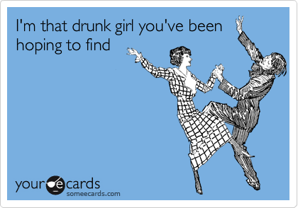 I'm that drunk girl you've been hoping to find