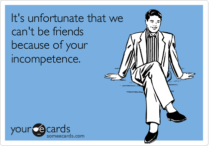 It's unfortunate that wecan't be friendsbecause of yourincompetence.