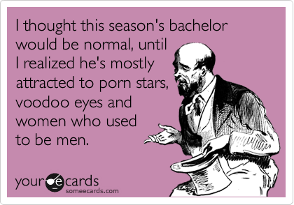 I thought this season's bachelor would be normal, until I realized he's mostly attracted to porn stars, voodoo eyes and women who used to be men.