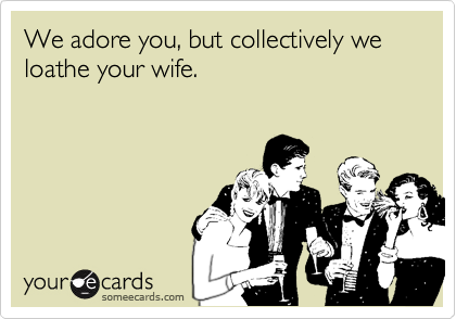We adore you, but collectively we loathe your wife.