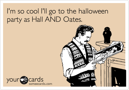 I'm so cool I'll go to the halloween party as Hall AND Oates.