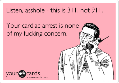 Listen, asshole - this is 311, not 911.  Your cardiac arrest is none of my fucking concern.