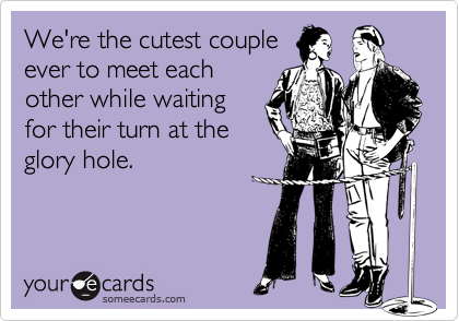 We're the cutest coupleever to meet eachother while waitingfor their turn at theglory hole.