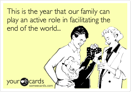 This is the year that our family can play an active role in facilitating the end of the world...