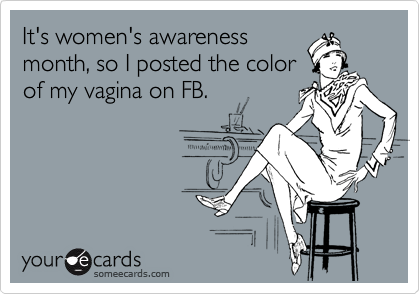 It's women's awareness month, so I posted the color of my vagina on FB.