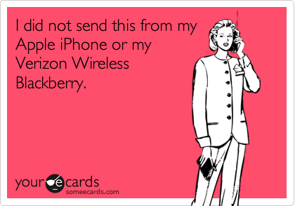 I did not send this from myApple iPhone or myVerizon WirelessBlackberry.
