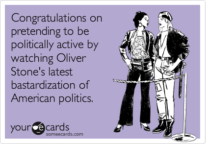 Congratulations onpretending to bepolitically active bywatching OliverStone's latestbastardization ofAmerican politics.