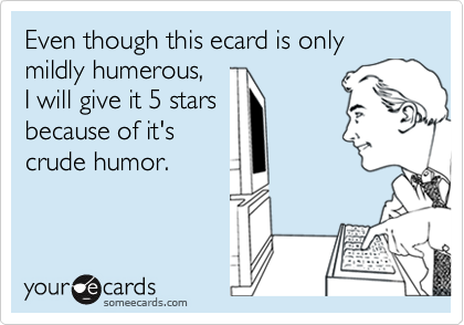 Even though this ecard is only mildly humerous, I will give it 5 starsbecause of it'scrude humor.
