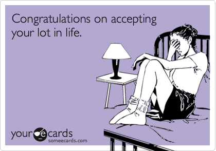 Congratulations on acceptingyour lot in life.