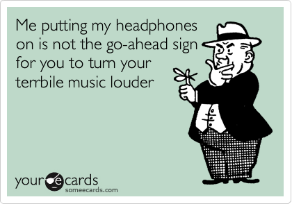 Me putting my headphones on is not the go-ahead sign for you to turn your terrbile music louder