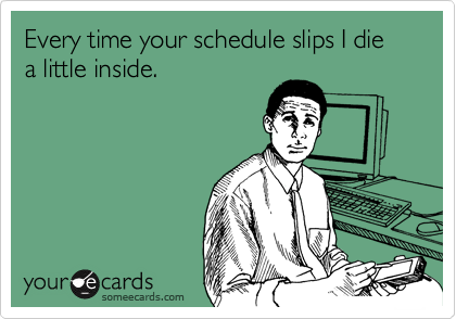 Every time your schedule slips I die a little inside.