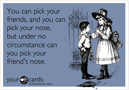 You can pick yourfriends, and you canpick your nose, but under nocircumstance can you pick yourfriend's nose.