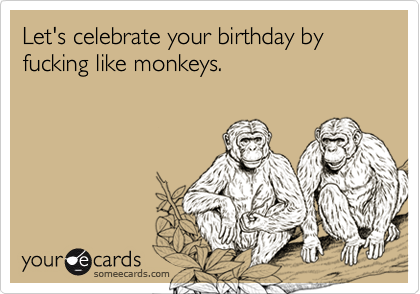 Let's celebrate your birthday by fucking like monkeys.