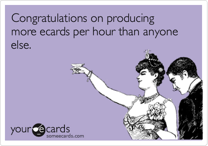 Congratulations on producing more ecards per hour than anyone else.