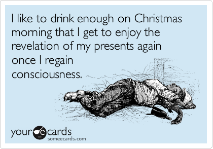 Funny Christmas Season Ecard: I like to drink enough on Christmas morning that I get to enjoy the revelation of my presents again once I regain consciousness.