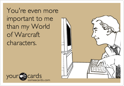 You're even moreimportant to methan my Worldof Warcraftcharacters.