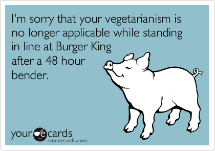 I'm sorry that your vegetarianism is no longer applicable while standing in line at Burger Kingafter a 48 hourbender.