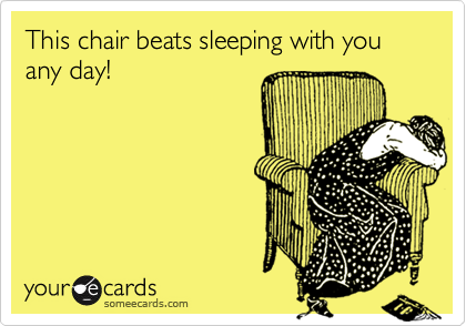 This chair beats sleeping with you any day!