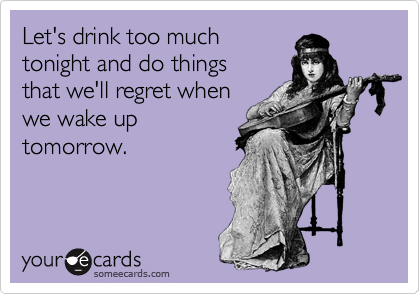 Let's drink too much tonight and do things that we'll regret when we wake up tomorrow.
