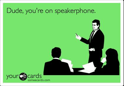 Dude, you're on speakerphone.