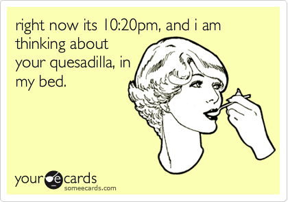 right now its 10:20pm, and i am thinking aboutyour quesadilla, inmy bed.
