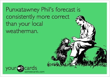 Punxatawney Phil's forecast is consistently more correct than your local weatherman.