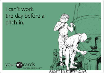 I can't work the day before apitch-in.