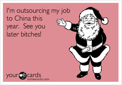 I'm outsourcing my jobto China thisyear.  See youlater bitches!