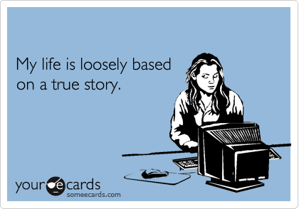 My life is loosely based  on a true story.