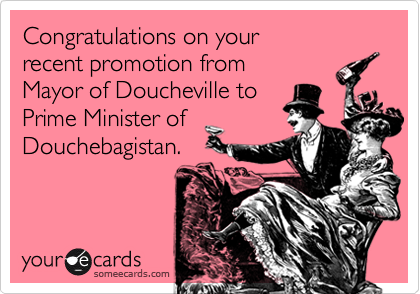 Congratulations on your recent promotion from Mayor of Doucheville toPrime Minister ofDouchebagistan.