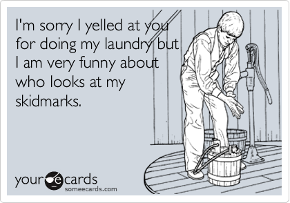 I'm sorry I yelled at you for doing my laundry but I am very funny about who looks at my skidmarks.