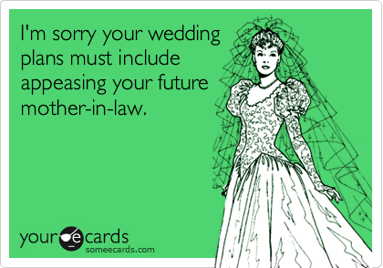 I'm sorry your wedding plans must include appeasing your future mother-in-law.