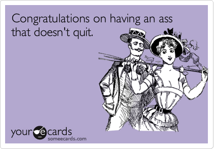 Congratulations on having an ass that doesn't quit.