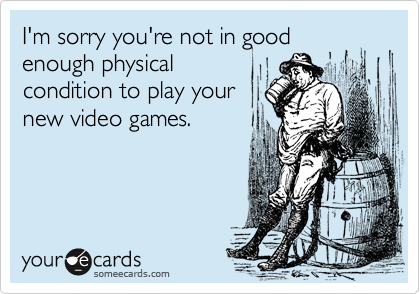 I'm sorry you're not in good enough physical condition to play your new video games.