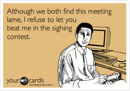 Although we both find this meeting lame, I refuse to let you