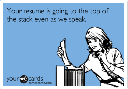 Your resume is going to the top of the stack even as we speak.