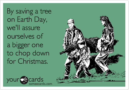 By saving a tree on Earth Day,we'll assure ourselves of a bigger oneto chop downfor Christmas.