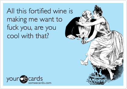 All this fortified wine ismaking me want tofuck you, are youcool with that?