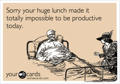 Sorry your huge lunch made it totally impossible to be productive today.