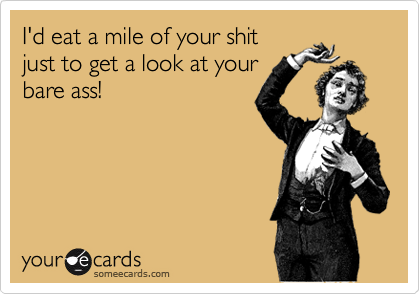 I'd eat a mile of your shitjust to get a look at yourbare ass!