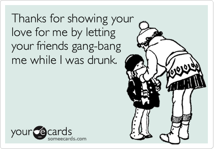 Thanks for showing yourlove for me by lettingyour friends gang-bangme while I was drunk.