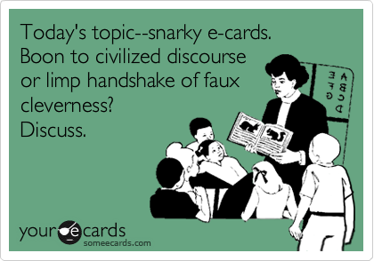 Today's topic--snarky e-cards.  Boon to civilized discourse or limp handshake of faux cleverness?  Discuss.