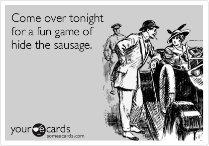 Come over tonightfor a fun game of hide the sausage.