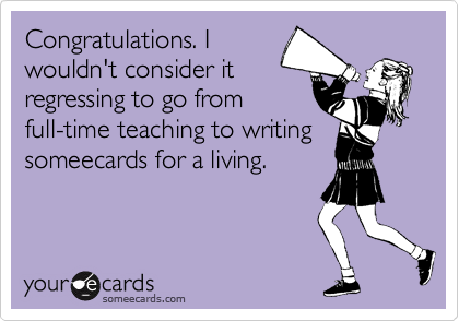 Congratulations. I wouldn't consider it regressing to go from full-time teaching to writing someecards for a living.
