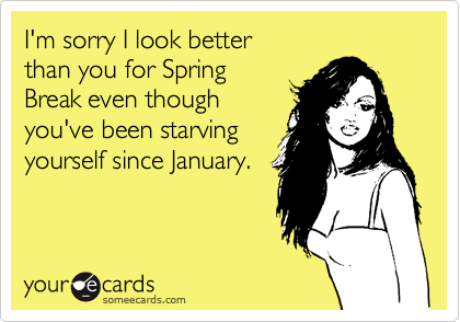 I'm sorry I look better than you for SpringBreak even thoughyou've been starvingyourself since January.