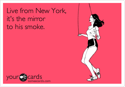 Live from New York,  it's the mirror to his smoke.
