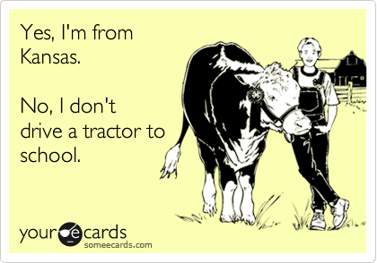 Yes, I'm fromKansas.No, I don't drive a tractor toschool.