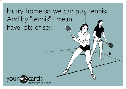 "Hurry home so we can play tennis.  And by ""tennis"" I mean