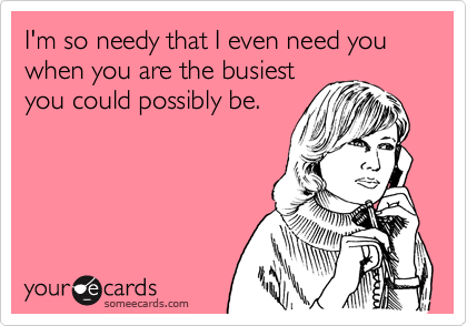I'm so needy that I even need you when you are the busiestyou could possibly be.
